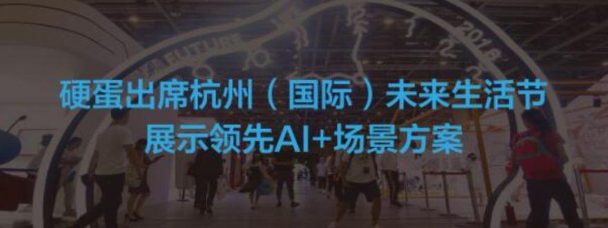 硬蛋出席杭州未来生活节 展示领先AI+生活场景方案-硬蛋网